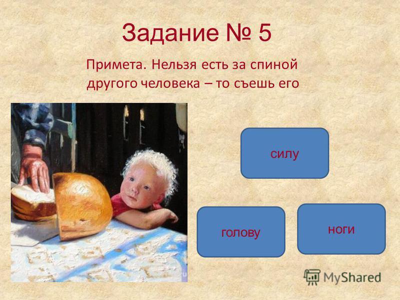 Задание 5 Примета. Нельзя есть за спиной другого человека – то съешь его силу голову ноги