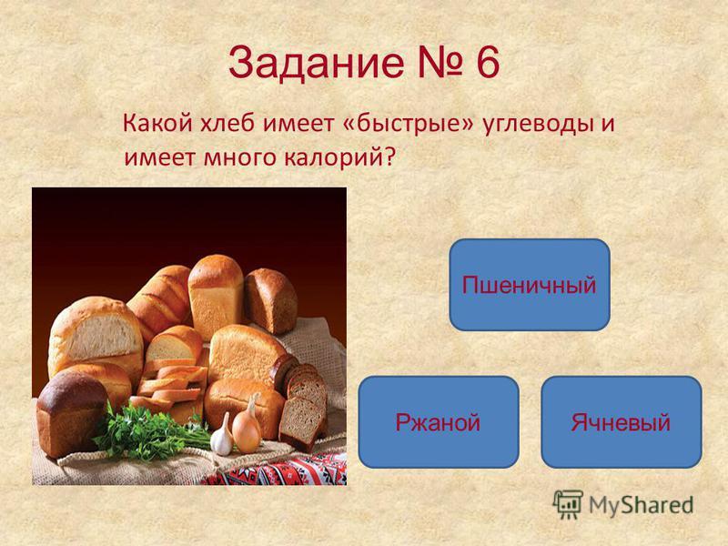 Задание 6 Какой хлеб имеет «быстрые» углеводы и имеет много калорий? Пшеничный Ржаной Ячневый