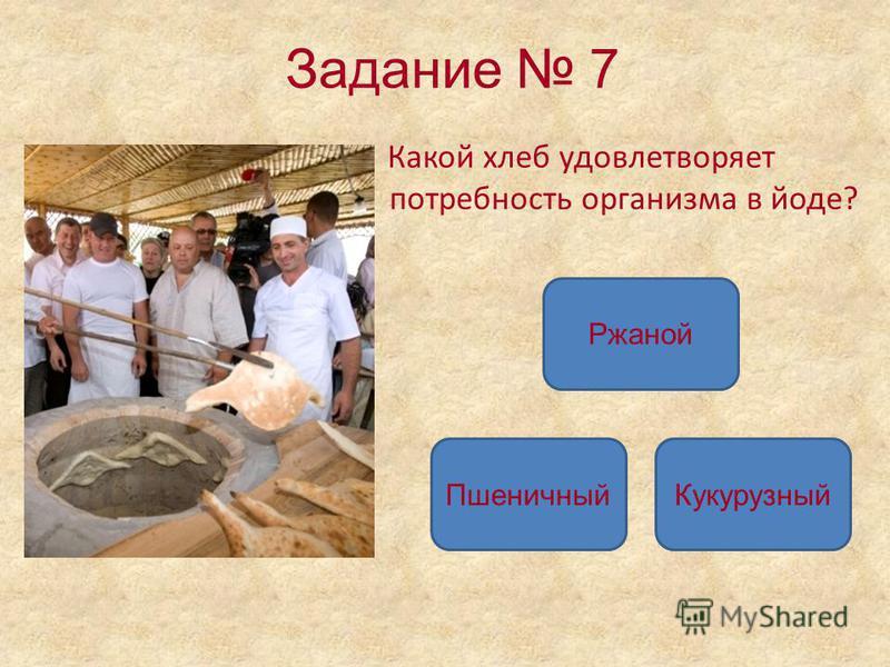 Задание 7 Какой хлеб удовлетворяет потребность организма в йоде? Ржаной Пшеничный Кукурузный