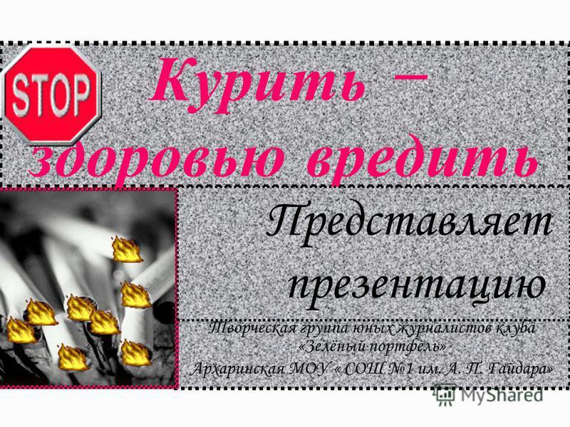 Курить – здоровью вредить Творческая группа юных журналистов клуба «Зелёный портфель» Архаринская МОУ « СОШ 1 им. А. П. Гайдара» Представляет презентацию