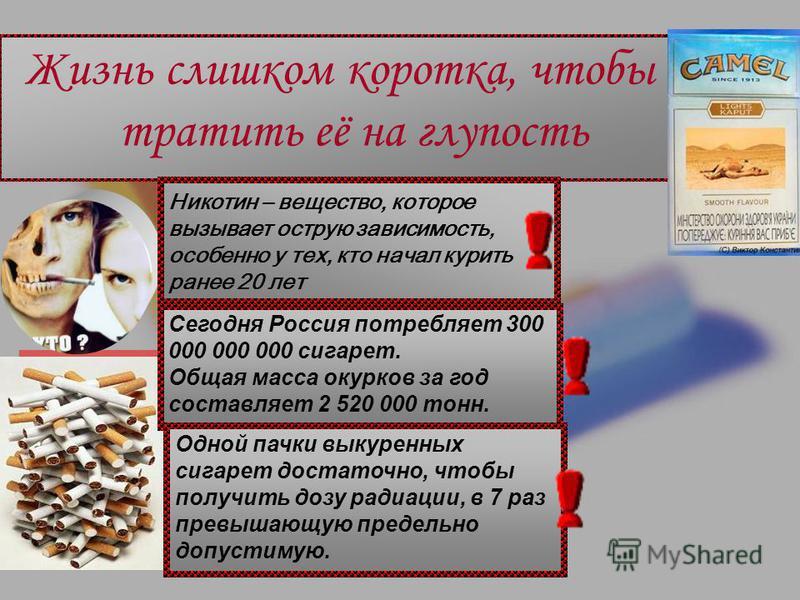 Жизнь слишком коротка, чтобы тратить её на глупость Никотин – вещество, которое вызывает острую зависимость, особенно у тех, кто начал курить ранее 20 лет Сегодня Россия потребляет 300 000 000 000 сигарет. Общая масса окурков за год составляет 2 520