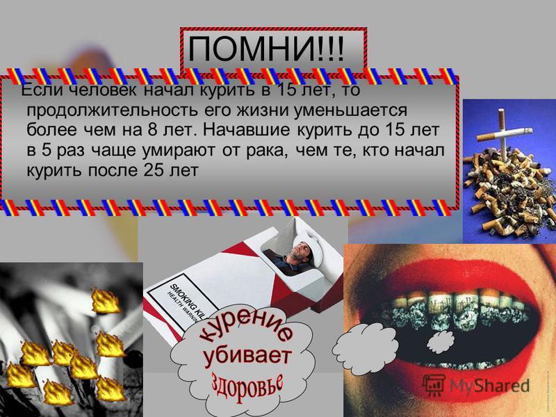 Если человек начал курить в 15 лет, то продолжительность его жизни уменьшается более чем на 8 лет. Начавшие курить до 15 лет в 5 раз чаще умирают от рака, чем те, кто начал курить после 25 лет ПОМНИ!!!