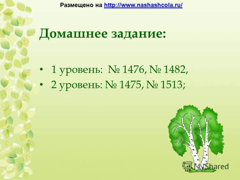Домашнее задание: 1 уровень: 1476, 1482, 2 уровень: 1475, 1513; Размещено на http://www.nashashcola.ru/ http://www.nashashcola.ru/