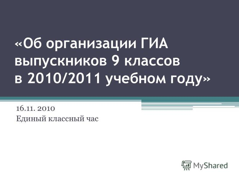 «Об организации ГИА выпускников 9 классов в 2010/2011 учебном году» 16.11. 2010 Единый классный час