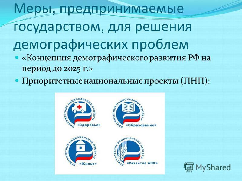 Меры, предпринимаемые государством, для решения демографических проблем «Концепция демографического развития РФ на период до 2025 г.» Приоритетные национальные проекты (ПНП):