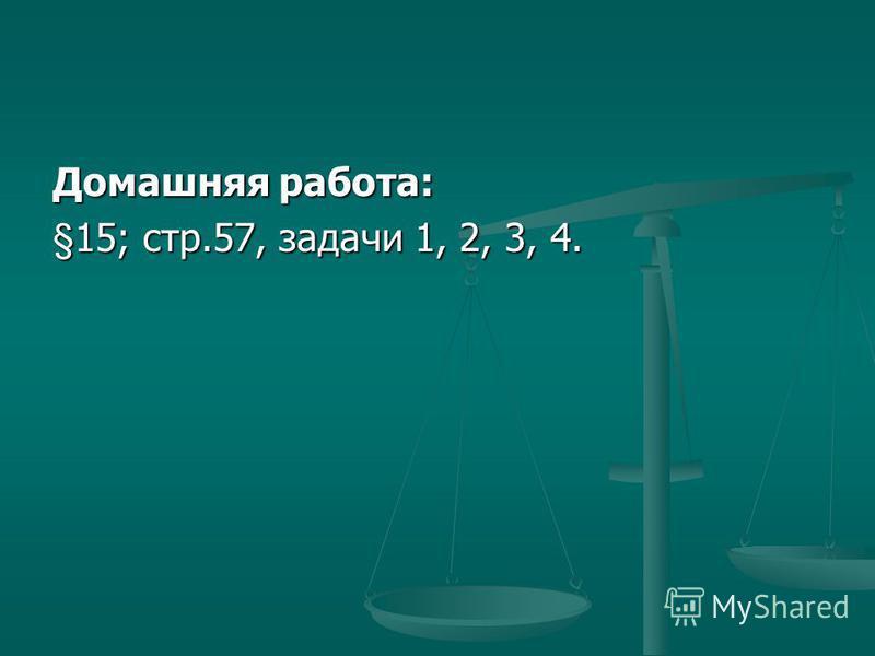 Домашняя работа: §15; стр.57, задачи 1, 2, 3, 4.