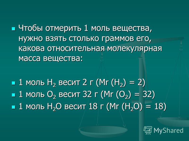 Чтобы отмерить 1 моль вещества, нужно взять столько граммов его, какова относительная молекулярная масса вещества: Чтобы отмерить 1 моль вещества, нужно взять столько граммов его, какова относительная молекулярная масса вещества: 1 моль Н 2 весит 2 г