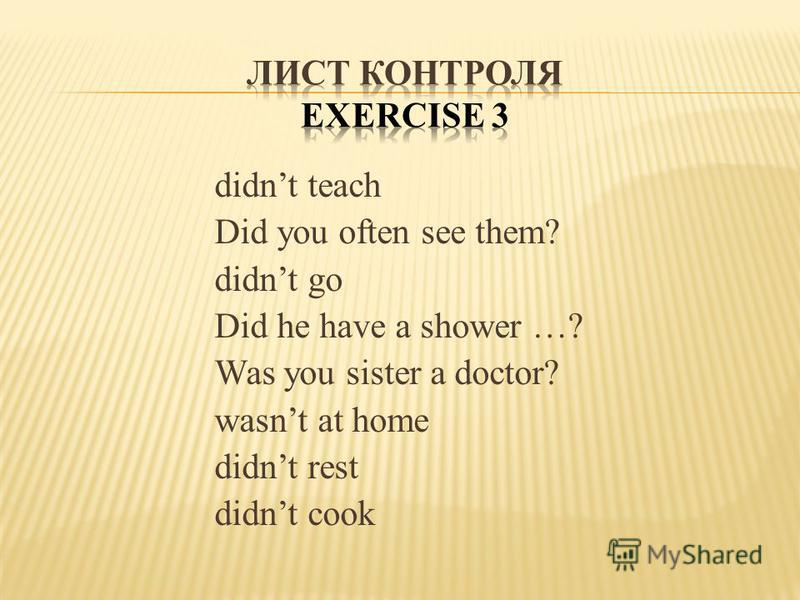 didnt teach Did you often see them? didnt go Did he have a shower …? Was you sister a doctor? wasnt at home didnt rest didnt cook