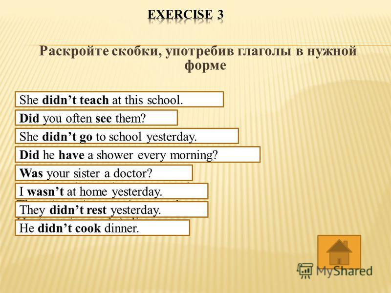 Раскройте скобки, употребив глаголы в нужной форме She ( not/ to teach ) at this school. You often ( to see ) them? She ( not/ to go ) to school yesterday. He ( to have )a shower every morning? Your sister ( to be ) a doctor? I ( not/ to be) at home