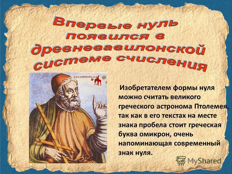 Изобретателем формы нуля можно считать великого греческого астронома Птолемея, так как в его текстах на месте знака пробела стоит греческая буква омикрон, очень напоминающая современный знак нуля.