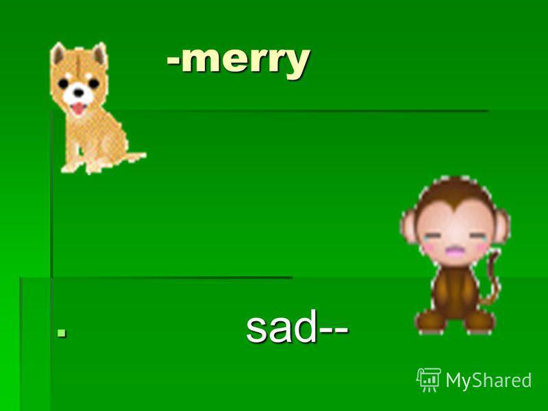 -merry -merry sad-- sad--