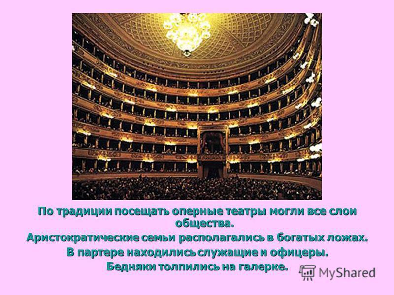 По традиции посещать оперные театры могли все слои общества. Аристократические семьи располагались в богатых ложах. В партере находились служащие и офицеры. Бедняки толпились на галерке.
