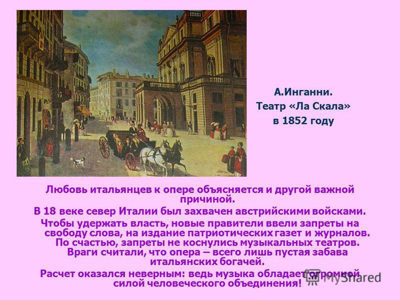А.Инганни. Театр «Ла Скала» в 1852 году Любовь итальянцев к опере объясняется и другой важной причиной. В 18 веке север Италии был захвачен австрийскими войсками. Чтобы удержать власть, новые правители ввели запреты на свободу слова, на издание патри
