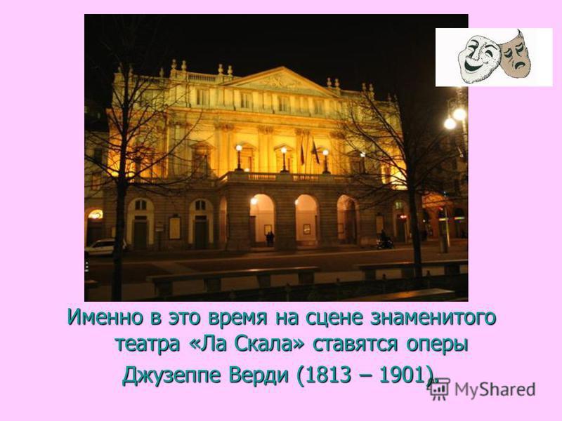 Именно в это время на сцене знаменитого театра «Ла Скала» ставятся оперы Джузеппе Верди (1813 – 1901).