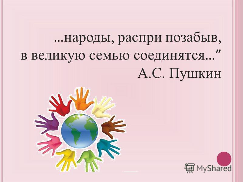 … народы, распри позабыв, в великую семью соединятся … А.С. Пушкин