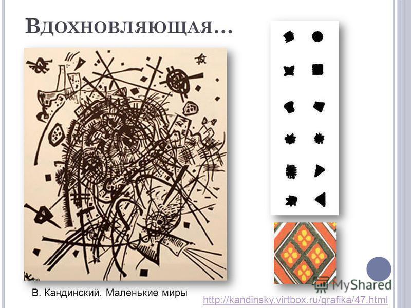 В ДОХНОВЛЯЮЩАЯ … В. Кандинский. Маленькие миры http://kandinsky.virtbox.ru/grafika/47.html