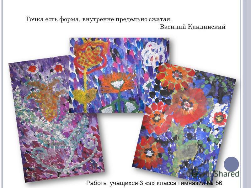 Точка есть форма, внутренне предельно сжатая. Василий Кандинский Работы учащихся 3 «э» класса гимназии 56