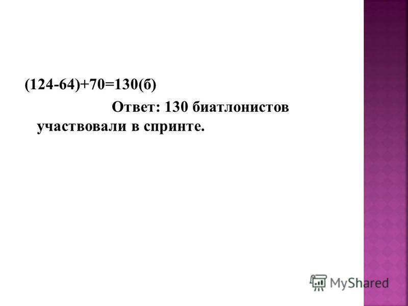 (124-64)+70=130(б) Ответ: 130 биатлонистов участвовали в спринте.