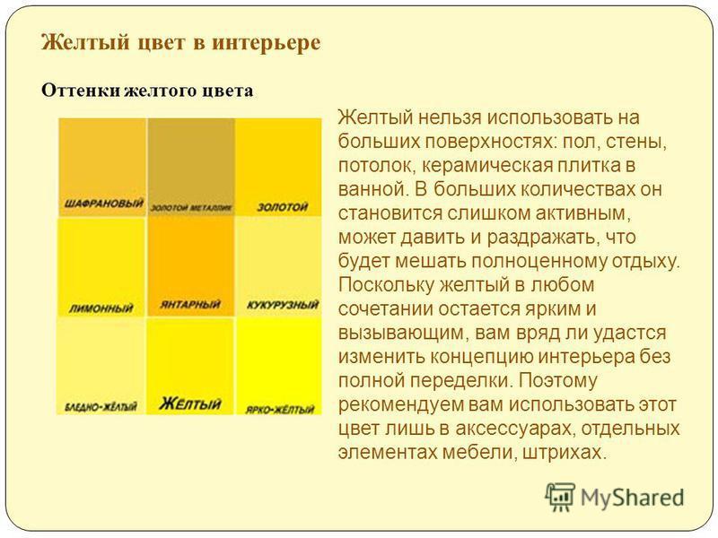 Желтый цвет в интерьере Оттенки желтого цвета Желтый нельзя использовать на больших поверхностях: пол, стены, потолок, керамическая плитка в ванной. В больших количествах он становится слишком активным, может давить и раздражать, что будет мешать пол