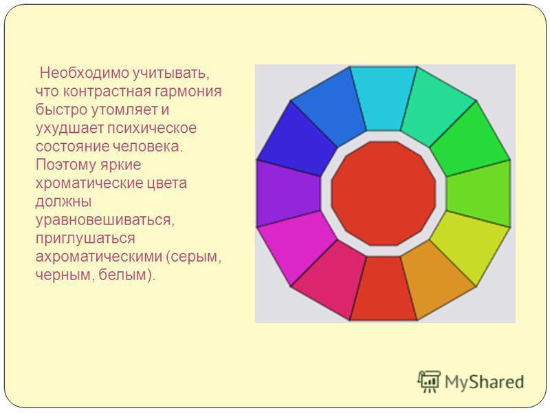 Необходимо учитывать, что контрастная гармония быстро утомляет и ухудшает психическое состояние человека. Поэтому яркие хроматические цвета должны уравновешиваться, приглушаться ахроматическими (серым, черным, белым).