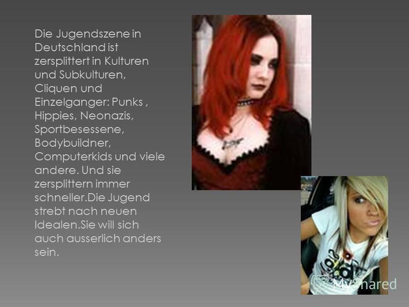 Die Jugendszene in Deutschland ist zersplittert in Kulturen und Subkulturen, Cliquen und Einzelganger: Punks, Hippies, Neonazis, Sportbesessene, Bodybuildner, Computerkids und viele andere. Und sie zersplittern immer schneller.Die Jugend strebt nach