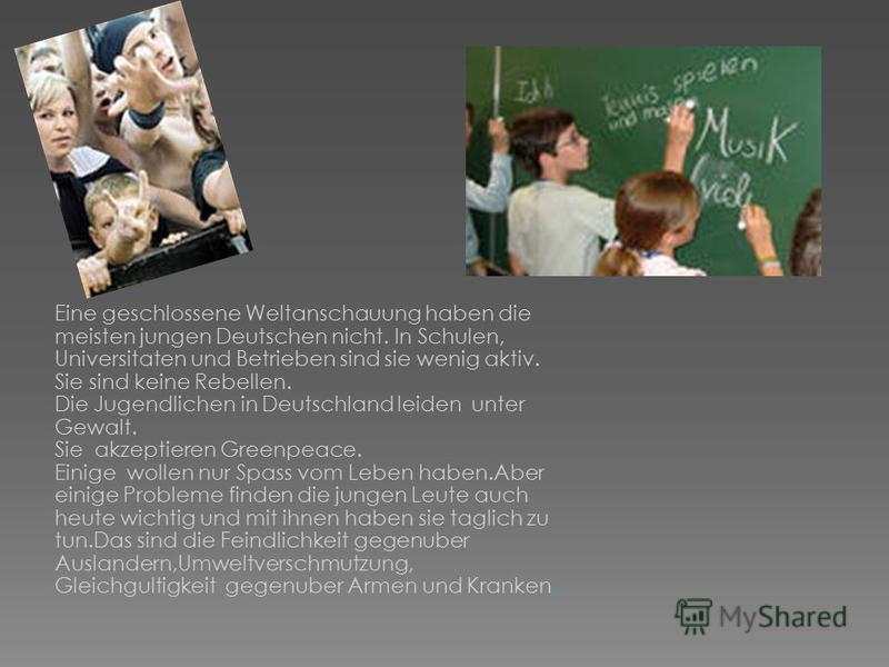 Eine geschlossene Weltanschauung haben die meisten jungen Deutschen nicht. In Schulen, Universitaten und Betrieben sind sie wenig aktiv. Sie sind keine Rebellen. Die Jugendlichen in Deutschland leiden unter Gewalt. Sie akzeptieren Greenpeace. Einige
