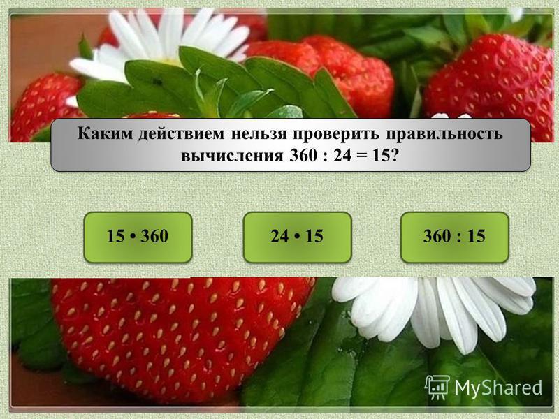 Каким действием нельзя проверить правильность вычисления 360 : 24 = 15? 15 360360 : 1524 15