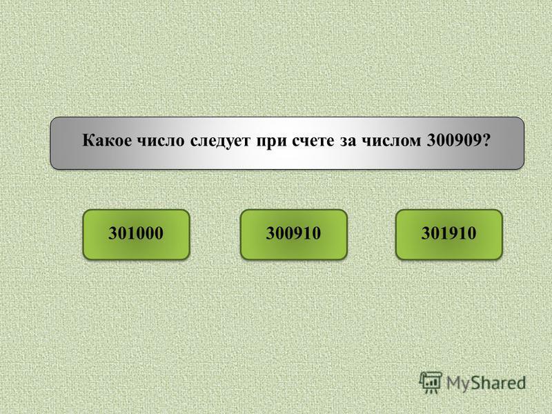 Какое число следует при счете за числом 300909? 301000301910300910