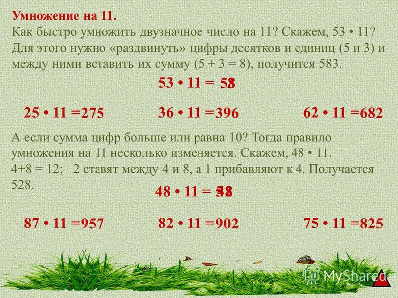 Умножение на 11. Как быстро умножить двузначное число на 11? Скажем, 53 11? Для этого нужно «раздвинуть» цифры десятков и единиц (5 и 3) и между ними вставить их сумму (5 + 3 = 8), получится 583. А если сумма цифр больше или равна 10? Тогда правило у