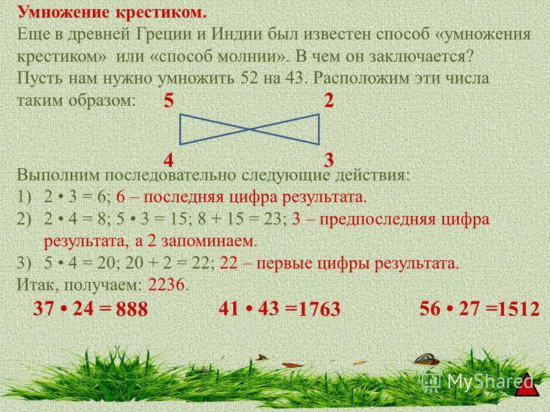 Умножение крестиком. Еще в древней Греции и Индии был известен способ «умножения крестиком» или «способ молнии». В чем он заключается? Пусть нам нужно умножить 52 на 43. Расположим эти числа таким образом: 5 43 2 Выполним последовательно следующие де
