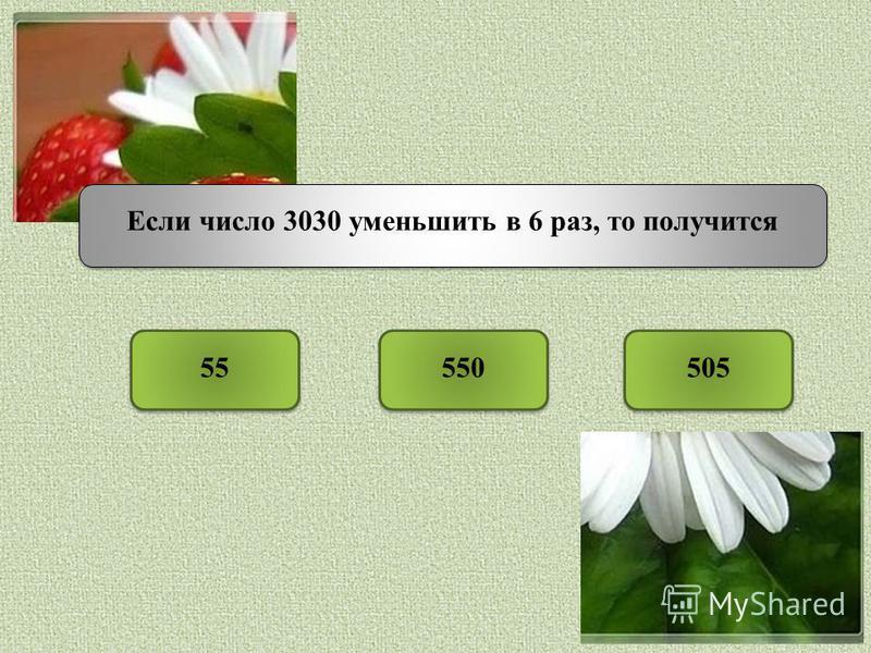 Если число 3030 уменьшить в 6 раз, то получится 55505550