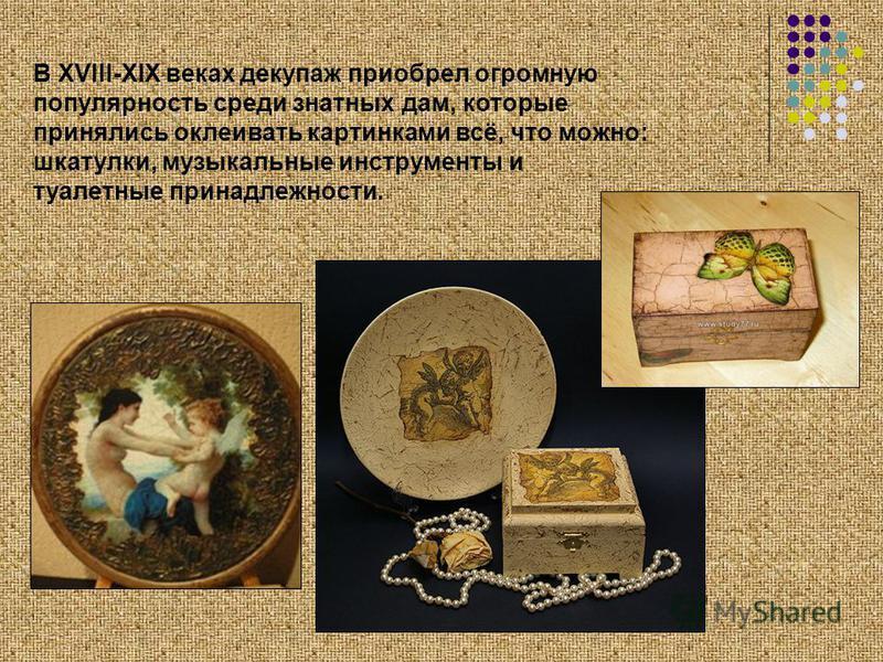 В XVIII-XIX веках декупаж приобрел огромную популярность среди знатных дам, которые принялись оклеивать картинками всё, что можно: шкатулки, музыкальные инструменты и туалетные принадлежности.