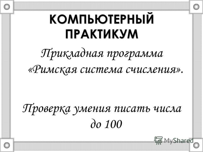 КОМПЬЮТЕРНЫЙ ПРАКТИКУМ Прикладная программа «Римская система счисления». Проверка умения писать числа до 100