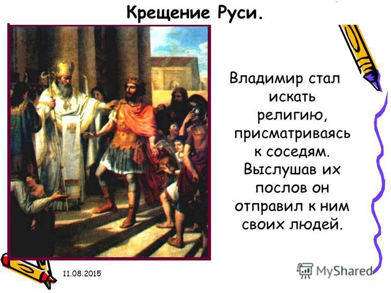 11.08.2015 Владимир стал искать религию, присматриваясь к соседям. Выслушав их послов он отправил к ним своих людей. Крещение Руси.