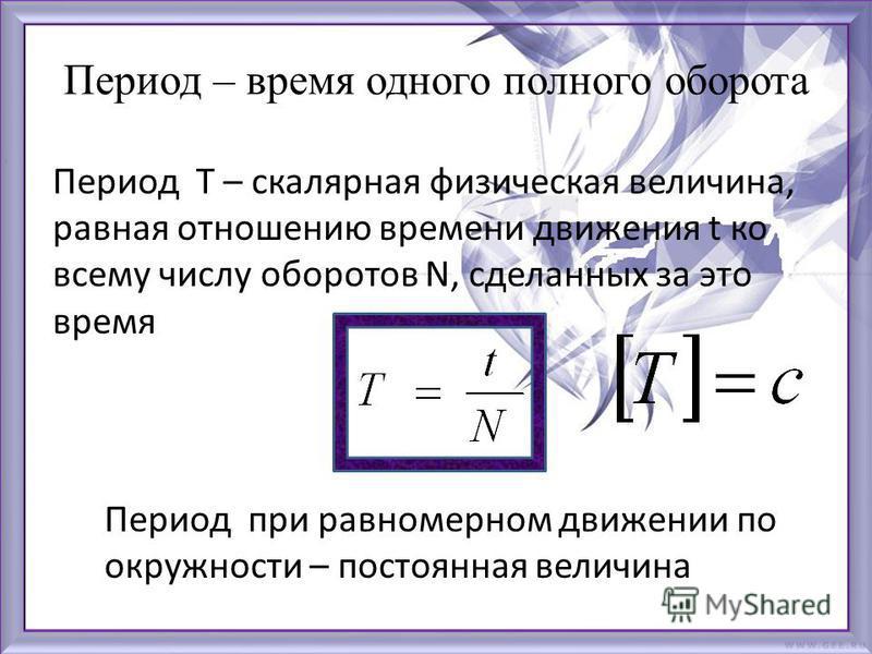 Период – время одного полного оборота Период Т – скалярная физическая величина, равная отношению времени движения t ко всему числу оборотов N, сделанных за это время Период при равномерном движении по окружности – постоянная величина