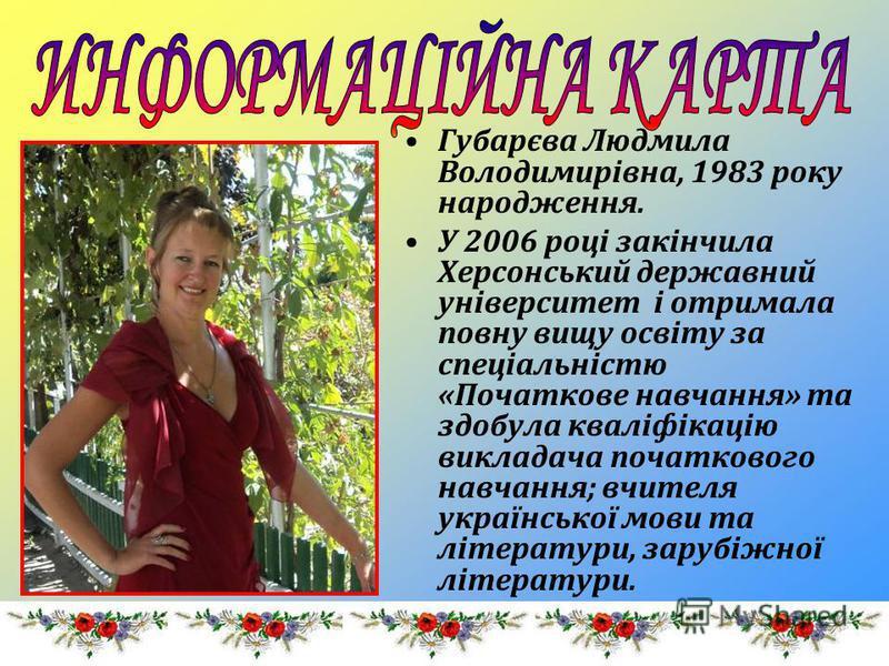 Губарєва Людмила Володимирівна, 1983 року народження. У 2006 році закінчила Херсонський державний університет і отримала повну вищу освіту за спеціальністю «Початкове навчання» та здобула кваліфікацію викладача початкового навчання; вчителя українськ