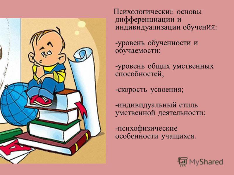 Психологически Е основ Ы дифференциации и индивидуализации обучен ИЯ : -уровень обученности и обучаемости; -уровень общих умственных способностей; -скорость усвоения; -индивидуальный стиль умственной деятельности; -психофизические особенности учащихс