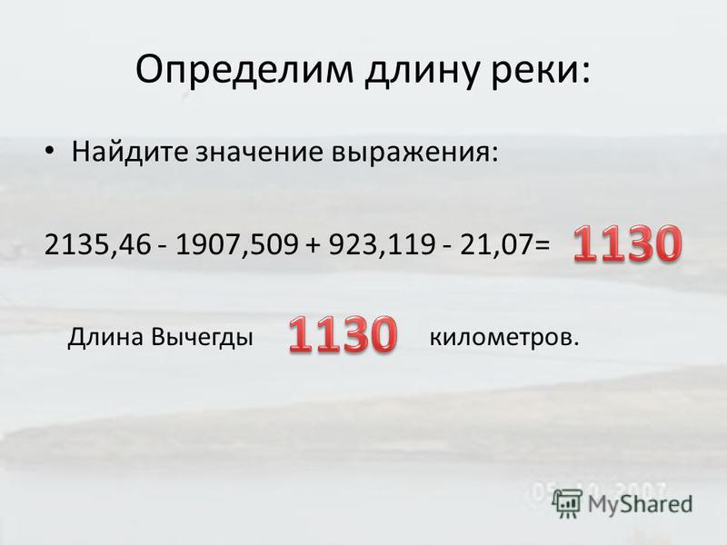 Определим длину реки: Найдите значение выражения: 2135,46 - 1907,509 + 923,119 - 21,07= Длина Вычегды километров.