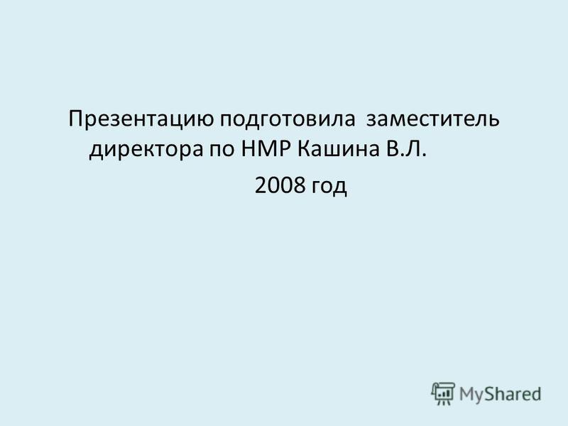 Презентацию подготовила заместитель директора по НМР Кашина В.Л. 2008 год