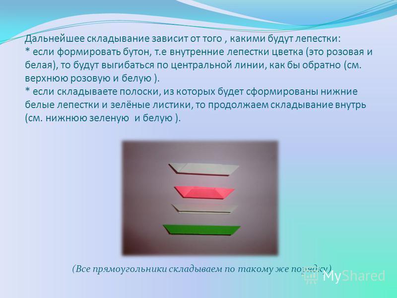 Дальнейшее складывание зависит от того, какими будут лепестки: * если формировать бутон, т.е внутренние лепестки цветка (это розовая и белая), то будут выгибаться по центральной линии, как бы обратно (см. верхнюю розовую и белую ). * если складываете