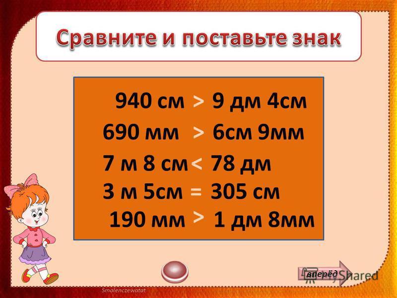 500 см 5 дм 370 мм 37 см = 2 дм 9 см 29 мм> 4 м 5 дм 450 см = > 750 мм 7 дм 5 мм> вперёд