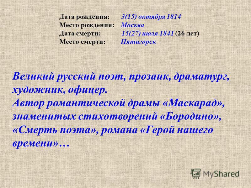 Дата рождения: 3(15) октября 1814 Место рождения: Москва Дата смерти: 15(27) июля 1841 (26 лет) Место смерти: Пятигорск Великий русский поэт, прозаик, драматург, художник, офицер. Автор романтической драмы «Маскарад», знаменитых стихотворений «Бороди