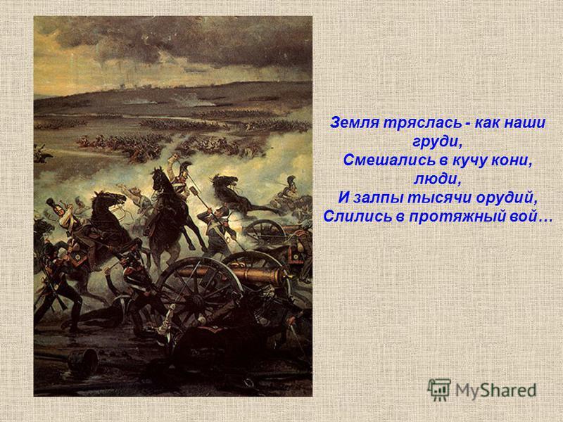 Земля тряслась - как наши груди, Смешались в кучу кони, люди, И залпы тысячи орудий, Слились в протяжный вой…