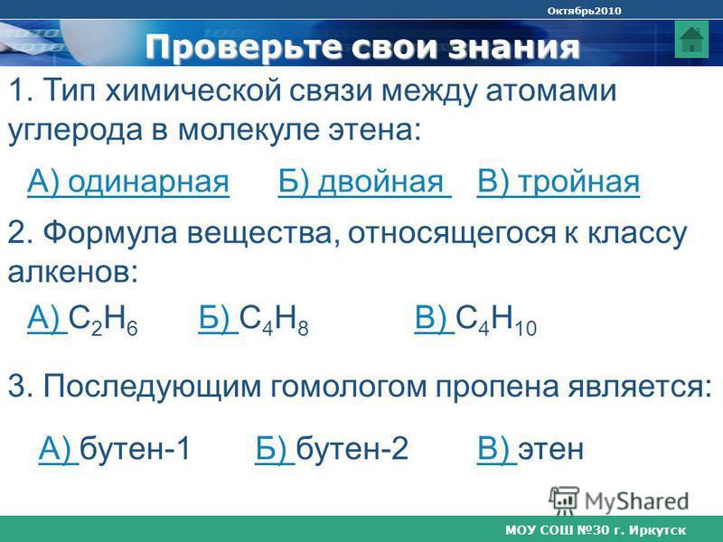 МОУ СОШ 30 г. Иркутск Октябрь 2010 Проверьте свои знания 1. Тип химической связи между атомами углерода в молекуле этина: А) одинарнаяБ) двойнаяВ) тройная 2. Формула вещества, относящегося к классу алкенов: А) А) С 2 Н 6 3. Последующим гомологом проп