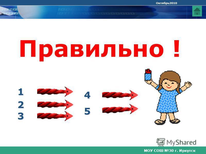 МОУ СОШ 30 г. Иркутск Октябрь 2010 Правильно ! 3 4 5 1 2