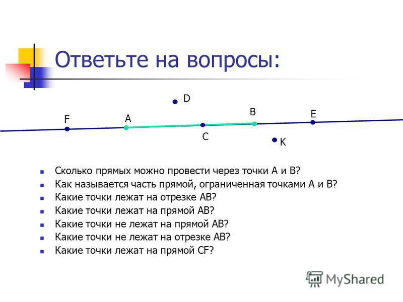 Ответьте на вопросы: Сколько прямых можно провести через точки А и В? Как называется часть прямой, ограниченная точками А и В? Какие точки лежат на отрезке АВ? Какие точки лежат на прямой АВ? Какие точки не лежат на прямой АВ? Какие точки не лежат на
