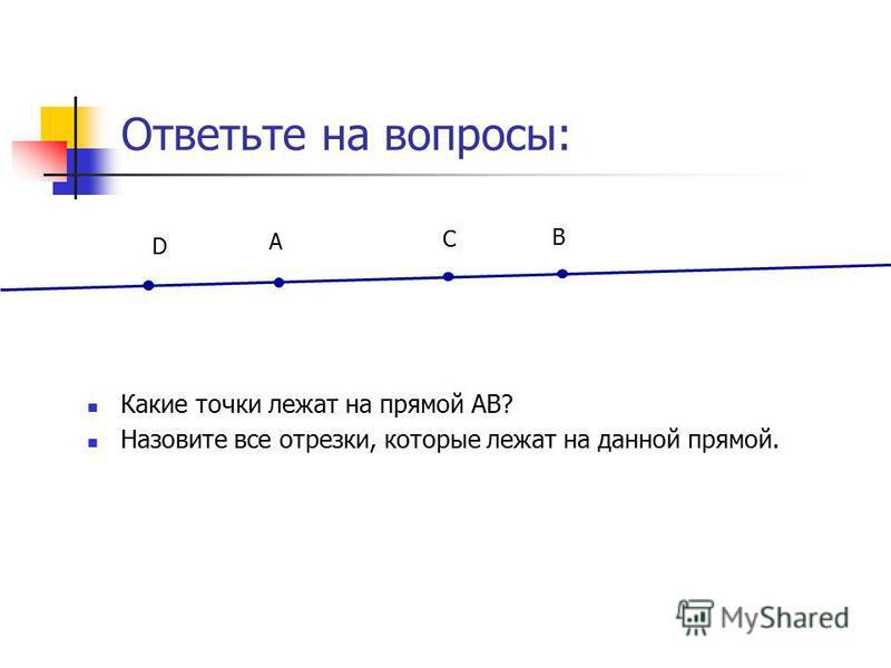 Ответьте на вопросы: Какие точки лежат на прямой АВ? Назовите все отрезки, которые лежат на данной прямой. A B С D
