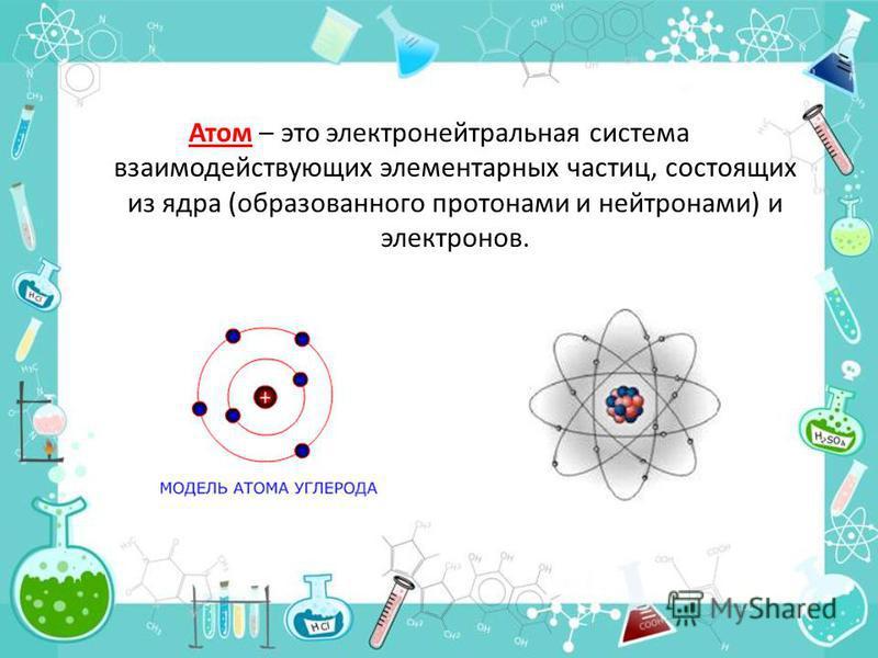 Атом – это электронейтральная система взаимодействующих элементарных частиц, состоящих из ядра (образованного протонами и нейтронами) и электронов.