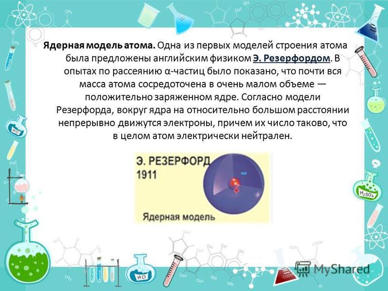Ядерная модель атома. Одна из первых моделей строения атома была предложены английским физиком Э. Резерфордом. В опытах по рассеянию α-частиц было показано, что почти вся масса атома сосредоточена в очень малом объеме положительно заряженном ядре. Со