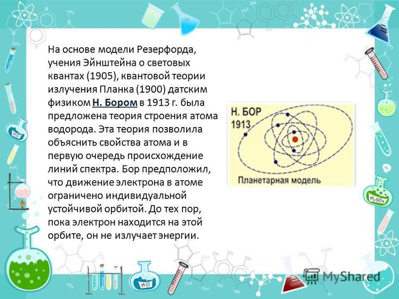 На основе модели Резерфорда, учения Эйнштейна о световых квантах (1905), квантовой теории излучения Планка (1900) датским физиком Н. Бором в 1913 г. была предложена теория строения атома водорода. Эта теория позволила объяснить свойства атома и в пер